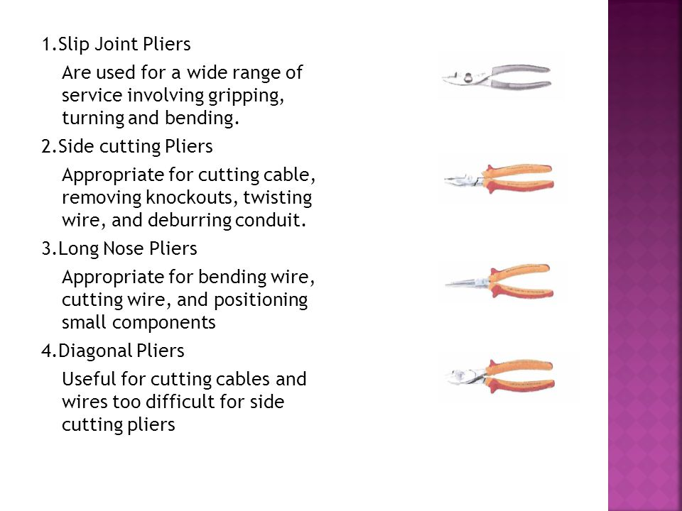 1.Slip Joint Pliers Are used for a wide range of service involving gripping, turning and bending.