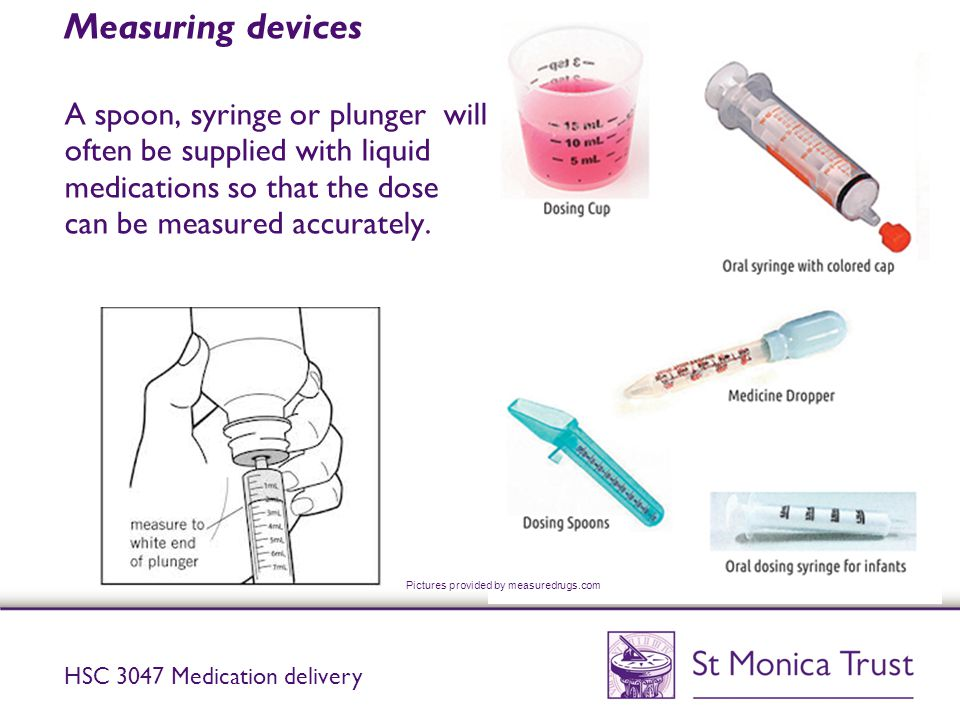 Measuring devices A spoon, syringe or plunger will often be supplied with liquid medications so that the dose can be measured accurately.