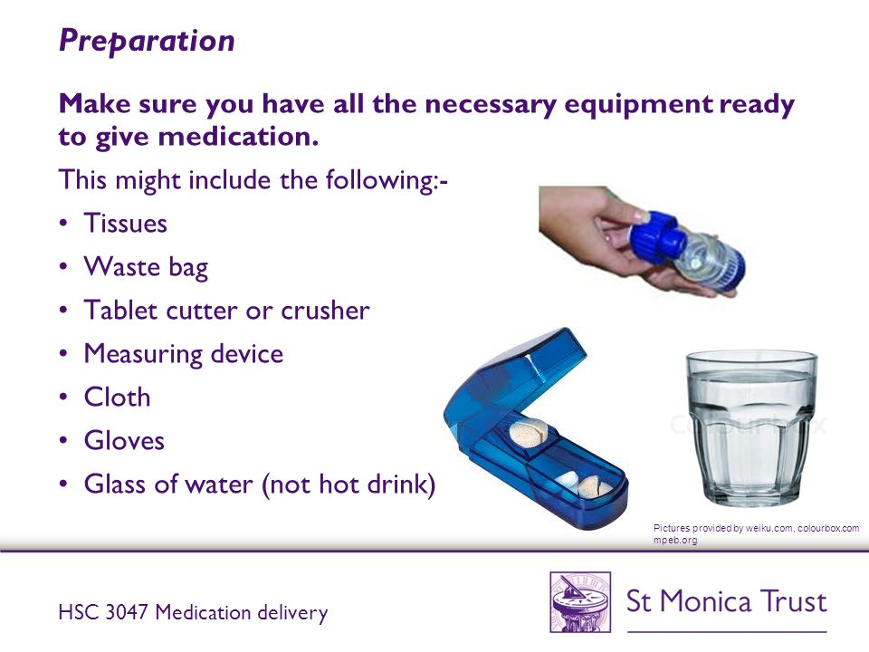 Preparation Make sure you have all the necessary equipment ready to give medication. This might include the following:-