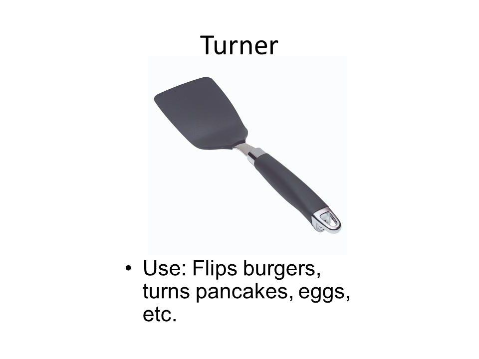 Turner Use: Flips burgers, turns pancakes, eggs, etc.