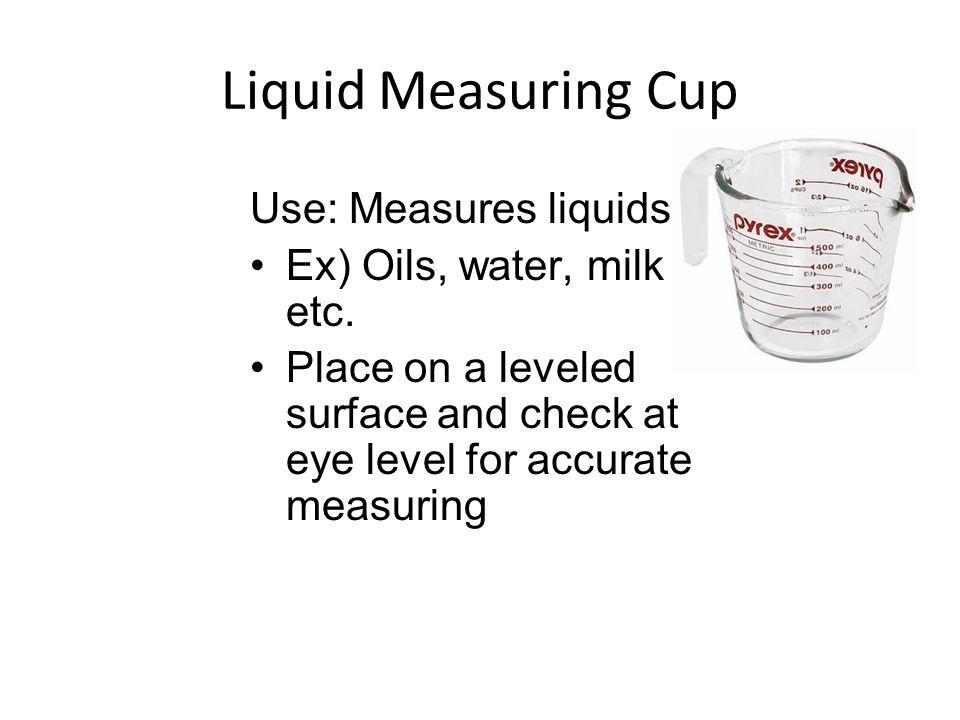 Liquid Measuring Cup Use: Measures liquids Ex) Oils, water, milk etc.