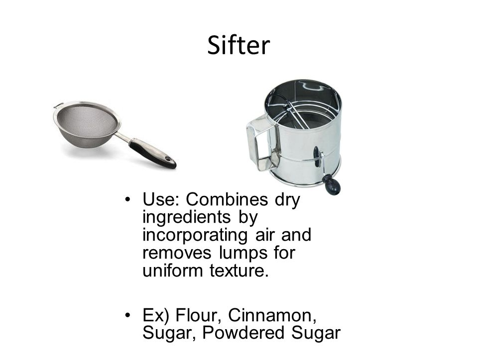 Sifter Use: Combines dry ingredients by incorporating air and removes lumps for uniform texture.