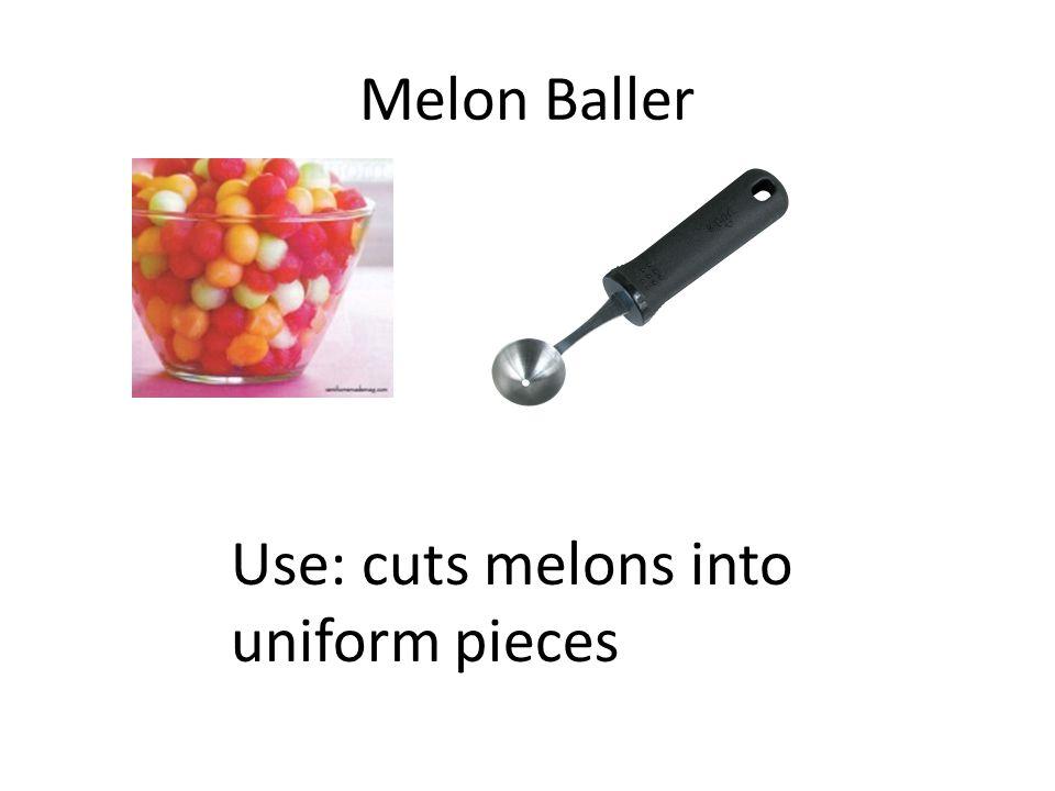 Melon Baller Use: cuts melons into uniform pieces