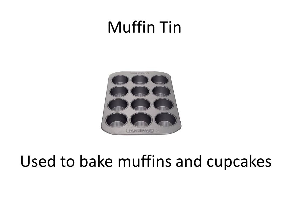 Muffin Tin Used to bake muffins and cupcakes