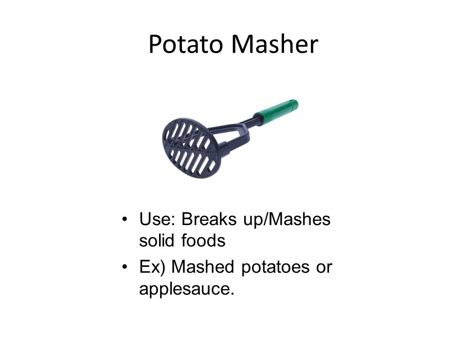 Potato Masher Use: Breaks up/Mashes solid foods