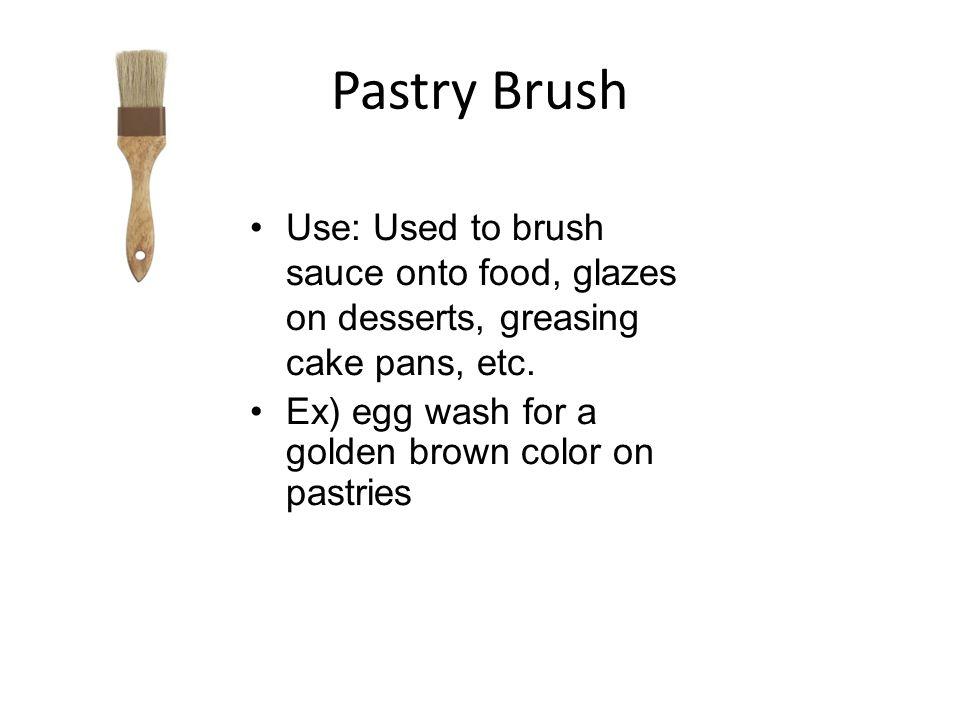 Pastry Brush Use: Used to brush sauce onto food, glazes on desserts, greasing cake pans, etc.
