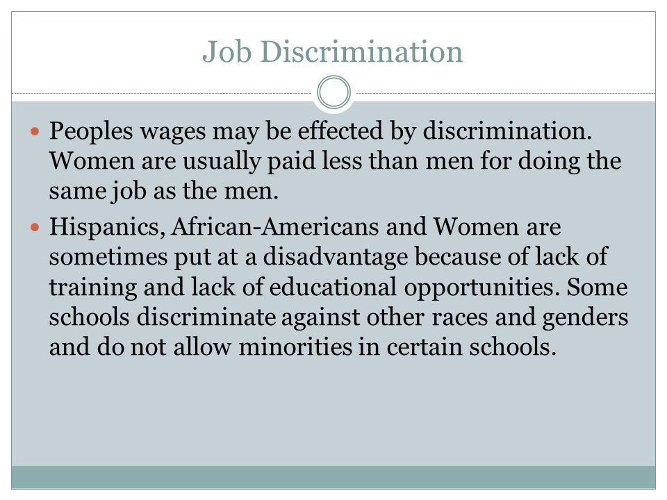 Job Discrimination Peoples wages may be effected by discrimination. Women are usually paid less than men for doing the same job as the men.