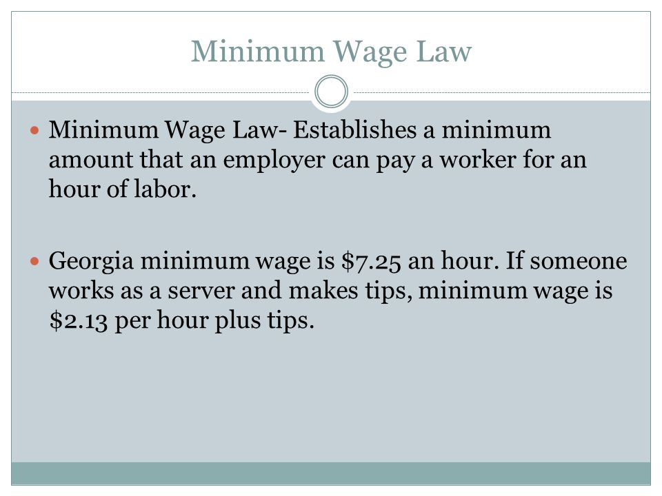 Minimum Wage Law Minimum Wage Law- Establishes a minimum amount that an employer can pay a worker for an hour of labor.