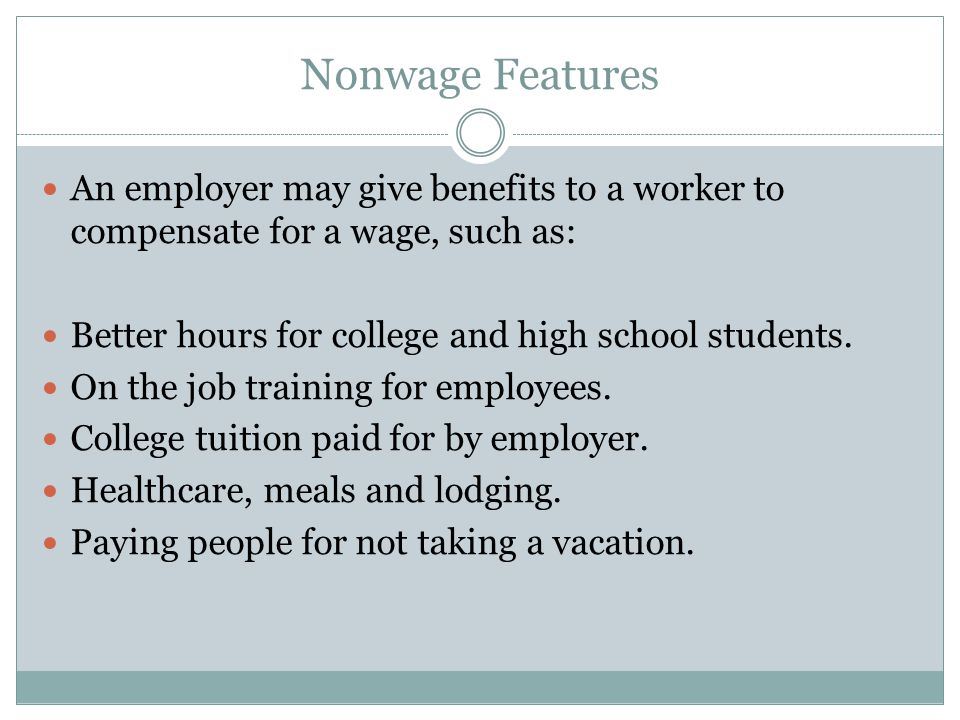 Nonwage Features An employer may give benefits to a worker to compensate for a wage, such as: Better hours for college and high school students.