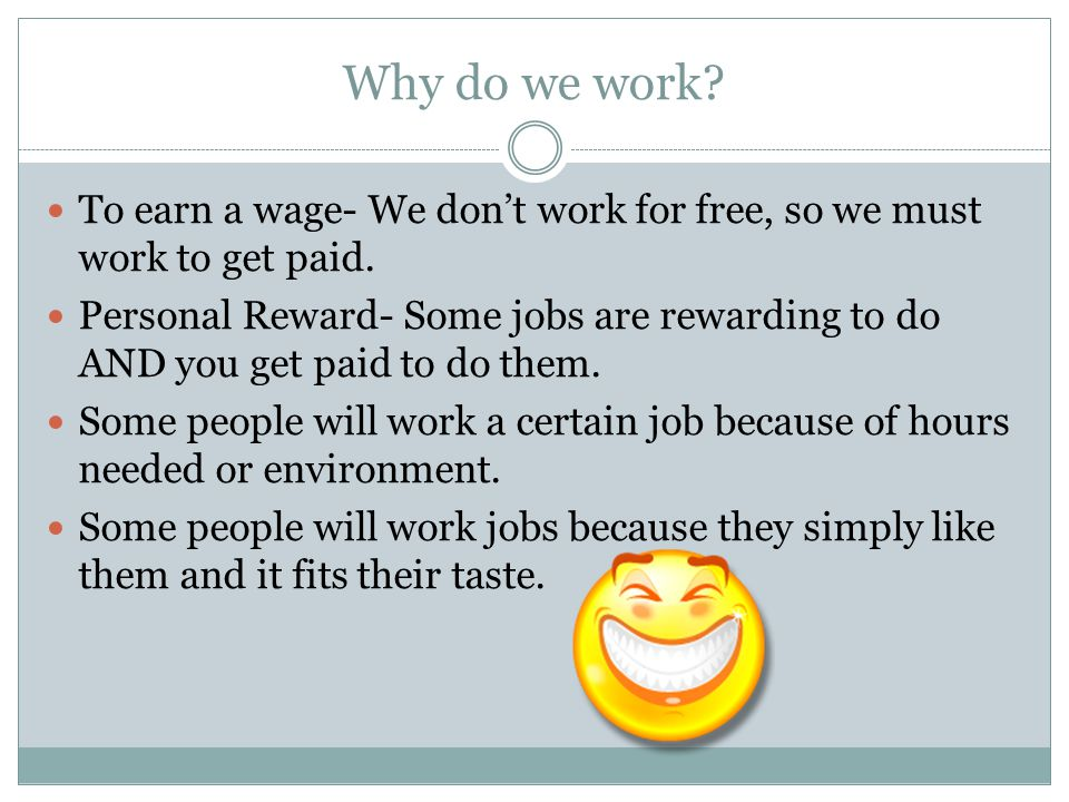 Why do we work To earn a wage- We don't work for free, so we must work to get paid.