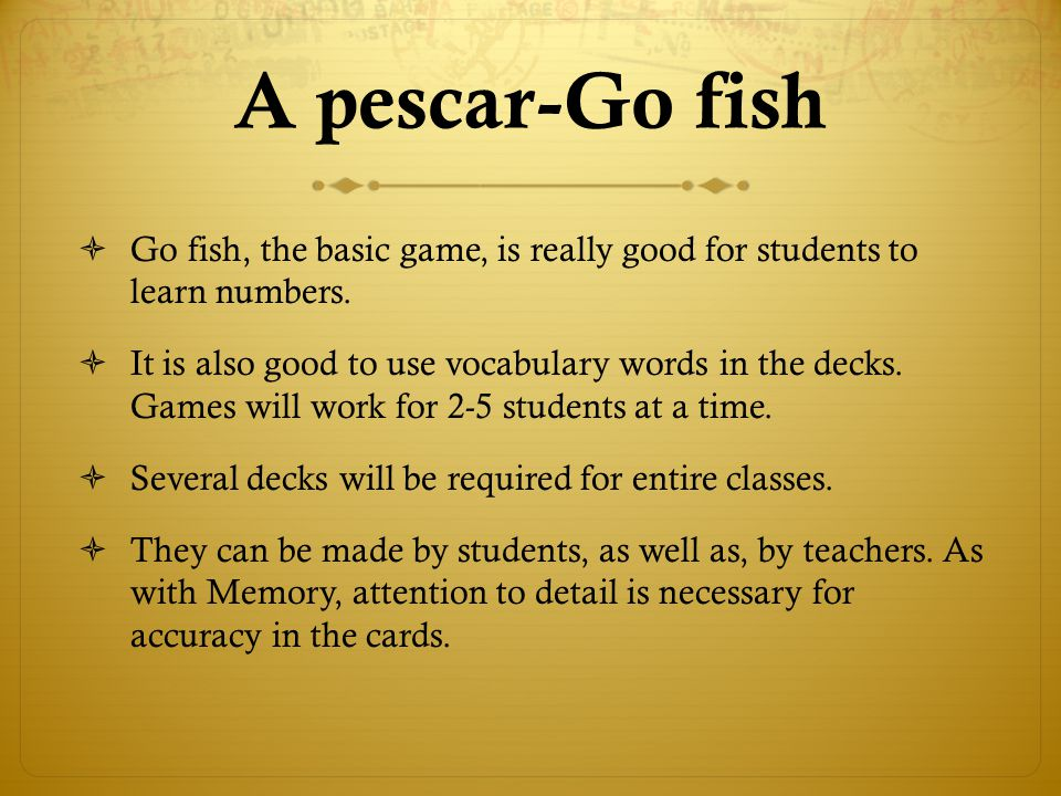 A pescar-Go fish Go fish, the basic game, is really good for students to learn numbers.