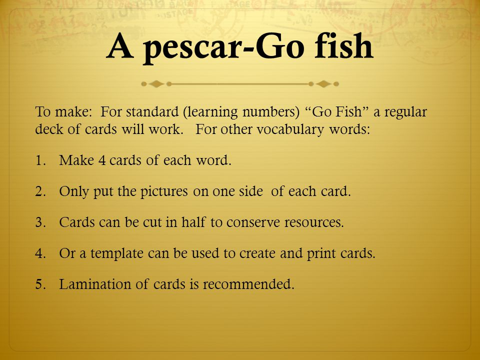 A pescar-Go fish To make: For standard (learning numbers) Go Fish a regular deck of cards will work. For other vocabulary words: