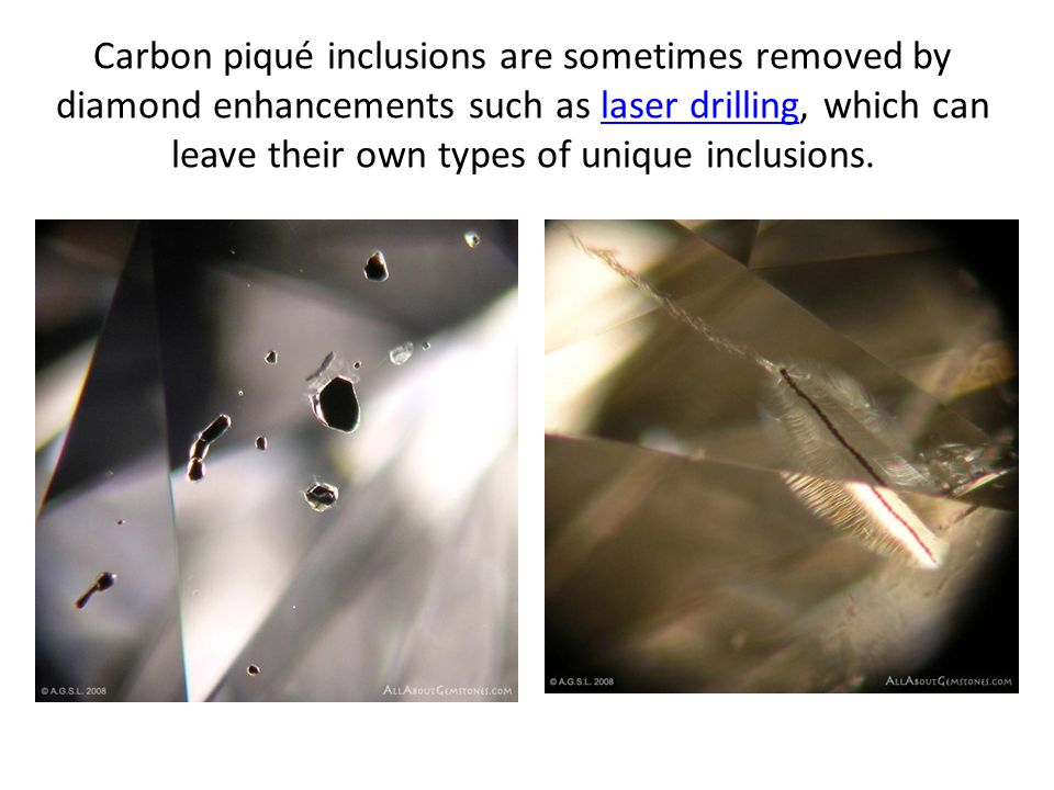 Carbon piqué inclusions are sometimes removed by diamond enhancements such as laser drilling, which can leave their own types of unique inclusions.