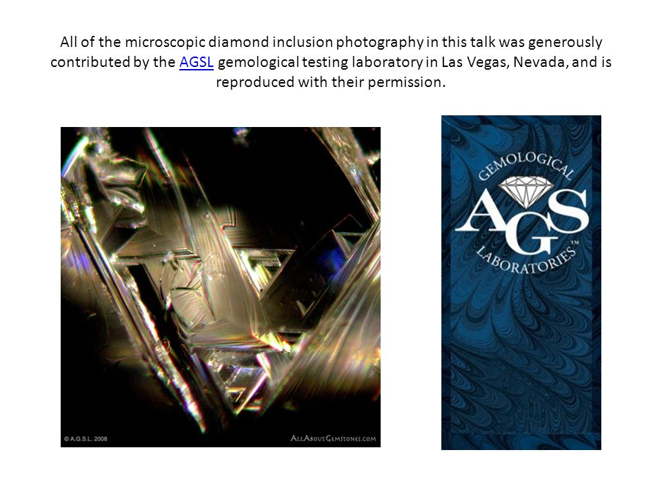 All of the microscopic diamond inclusion photography in this talk was generously contributed by the AGSL gemological testing laboratory in Las Vegas, Nevada, and is reproduced with their permission.