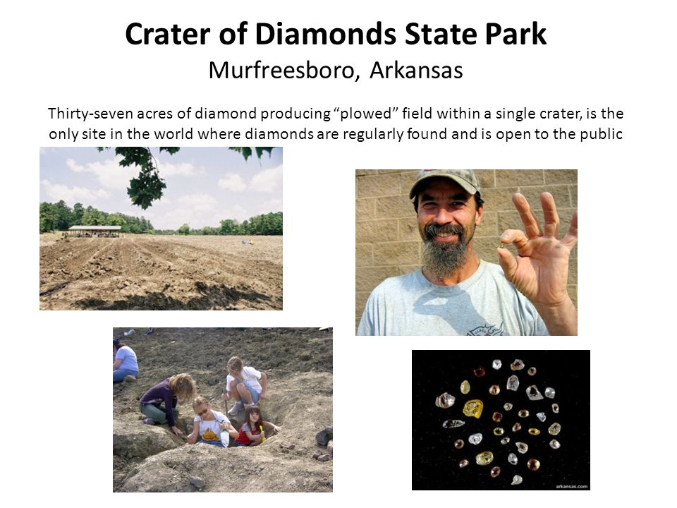 Crater of Diamonds State Park Murfreesboro, Arkansas Thirty-seven acres of diamond producing plowed field within a single crater, is the only site in the world where diamonds are regularly found and is open to the public