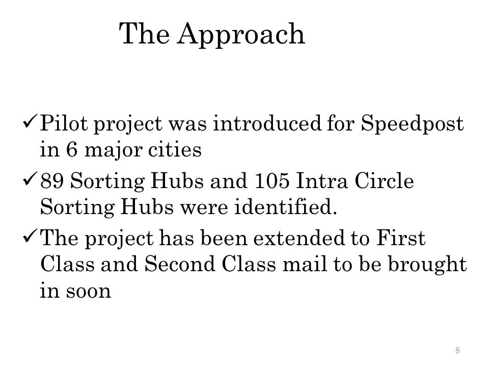 The Approach Pilot project was introduced for Speedpost in 6 major cities. 89 Sorting Hubs and 105 Intra Circle Sorting Hubs were identified.