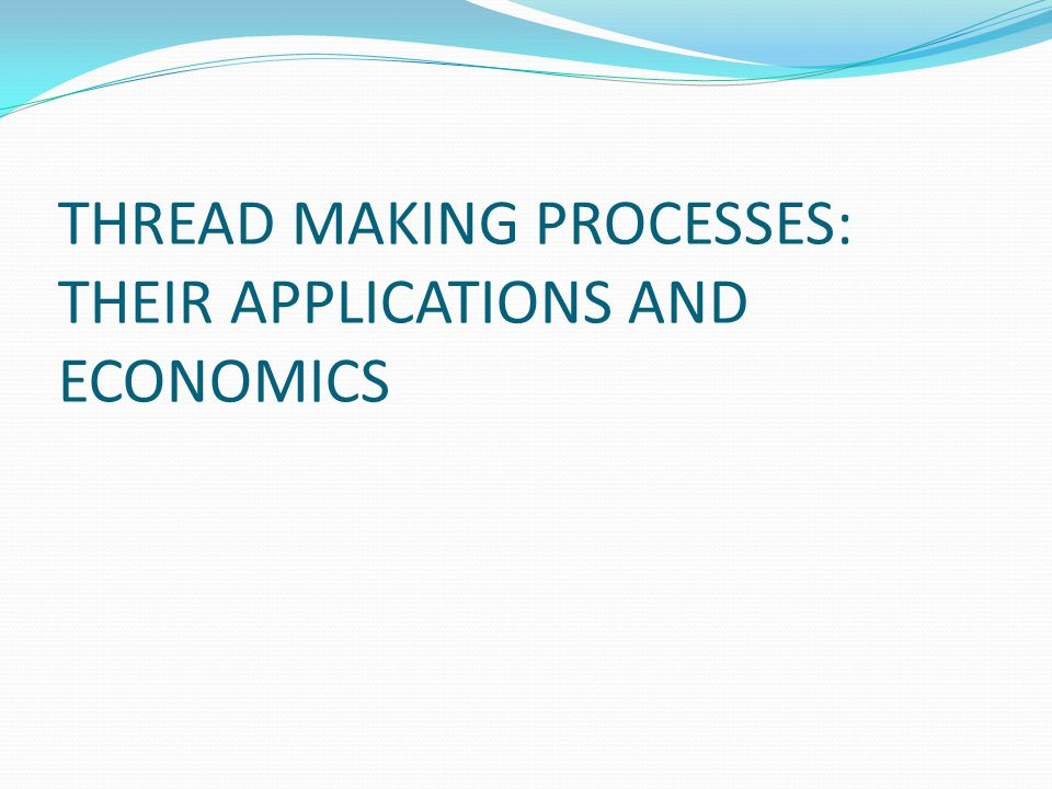 THREAD MAKING PROCESSES: THEIR APPLICATIONS AND ECONOMICS