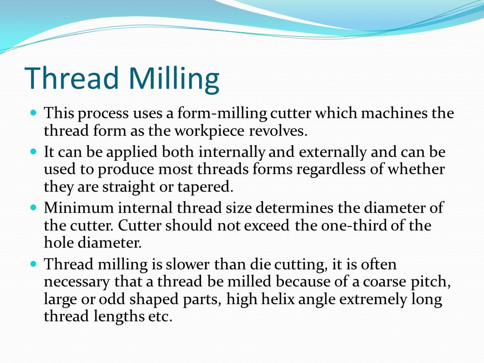 Thread Milling This process uses a form-milling cutter which machines the thread form as the workpiece revolves.