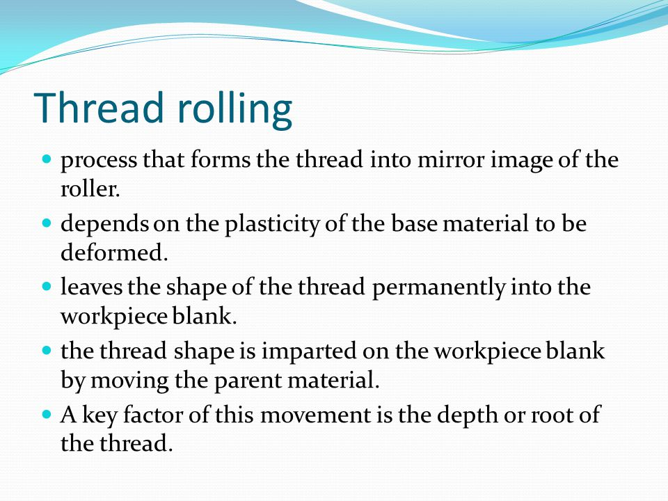 Thread rolling process that forms the thread into mirror image of the roller. depends on the plasticity of the base material to be deformed.