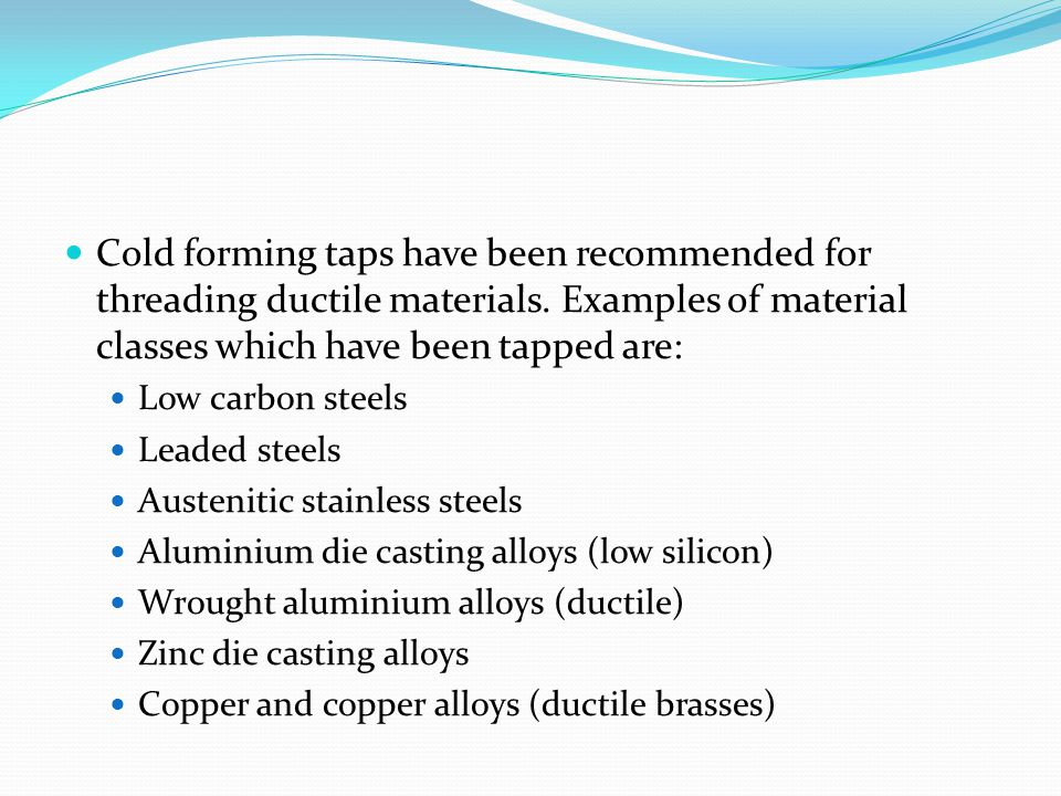 Cold forming taps have been recommended for threading ductile materials. Examples of material classes which have been tapped are:
