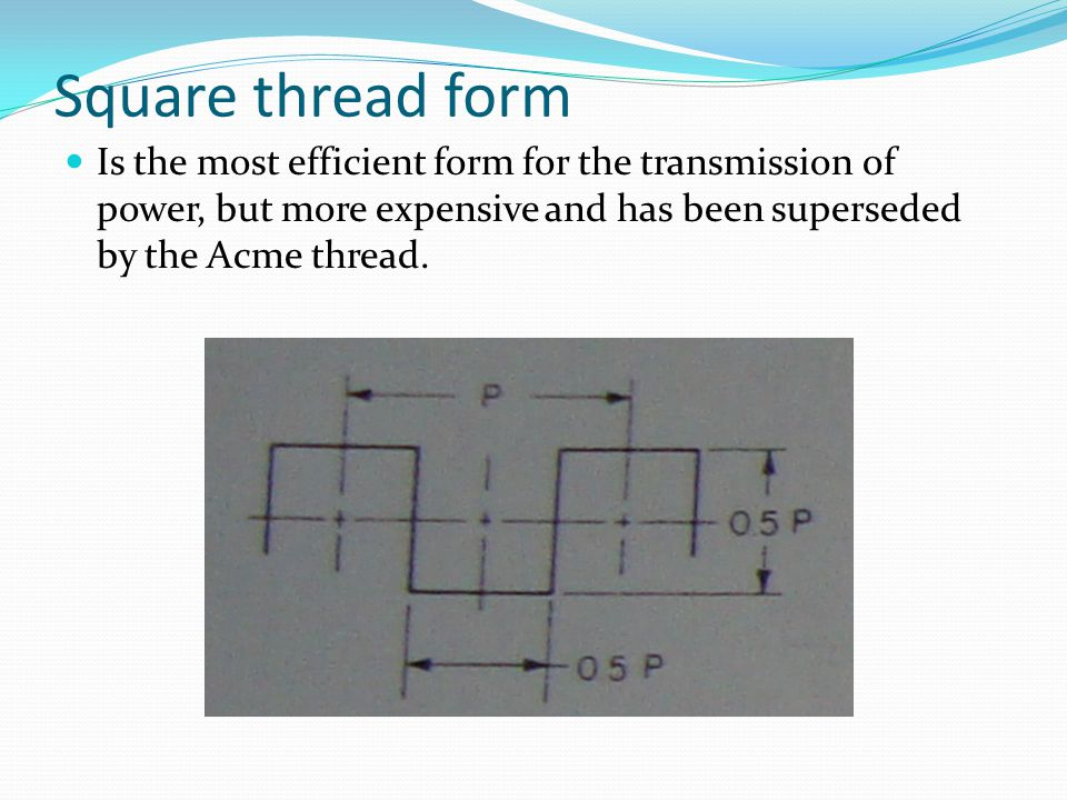 Square thread form Is the most efficient form for the transmission of power, but more expensive and has been superseded by the Acme thread.