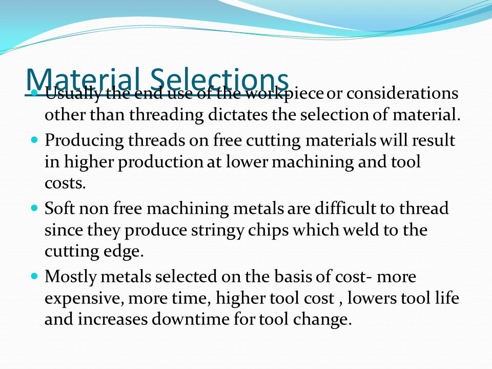 Material Selections Usually the end use of the workpiece or considerations other than threading dictates the selection of material.