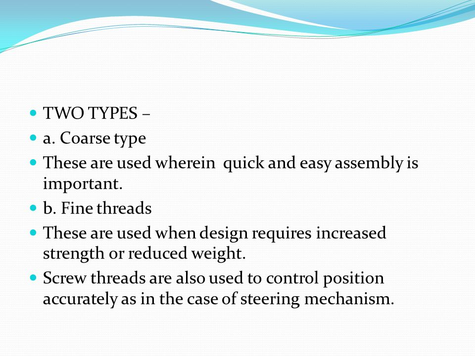 TWO TYPES – a. Coarse type. These are used wherein quick and easy assembly is important. b. Fine threads.