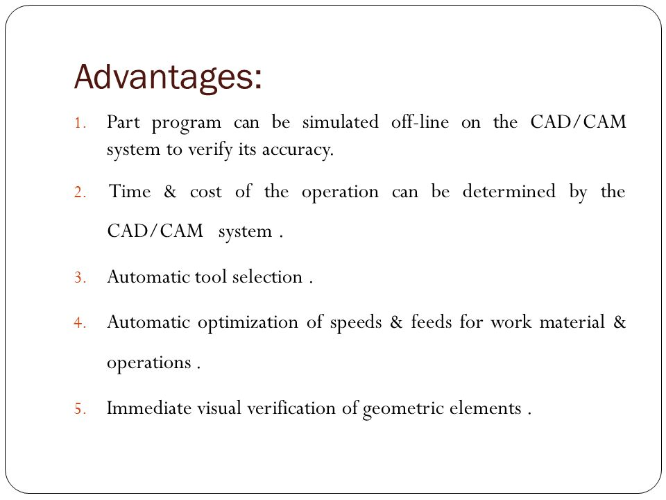 Advantages: Part program can be simulated off-line on the CAD/CAM system to verify its accuracy.