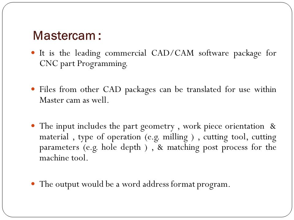 Mastercam : It is the leading commercial CAD/CAM software package for CNC part Programming.
