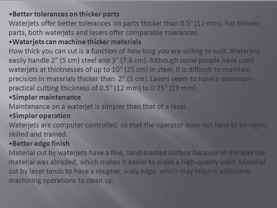 Better tolerances on thicker parts Waterjets offer better tolerances on parts thicker than 0.5 (12 mm). For thinner parts, both waterjets and lasers offer comparable tolerances.