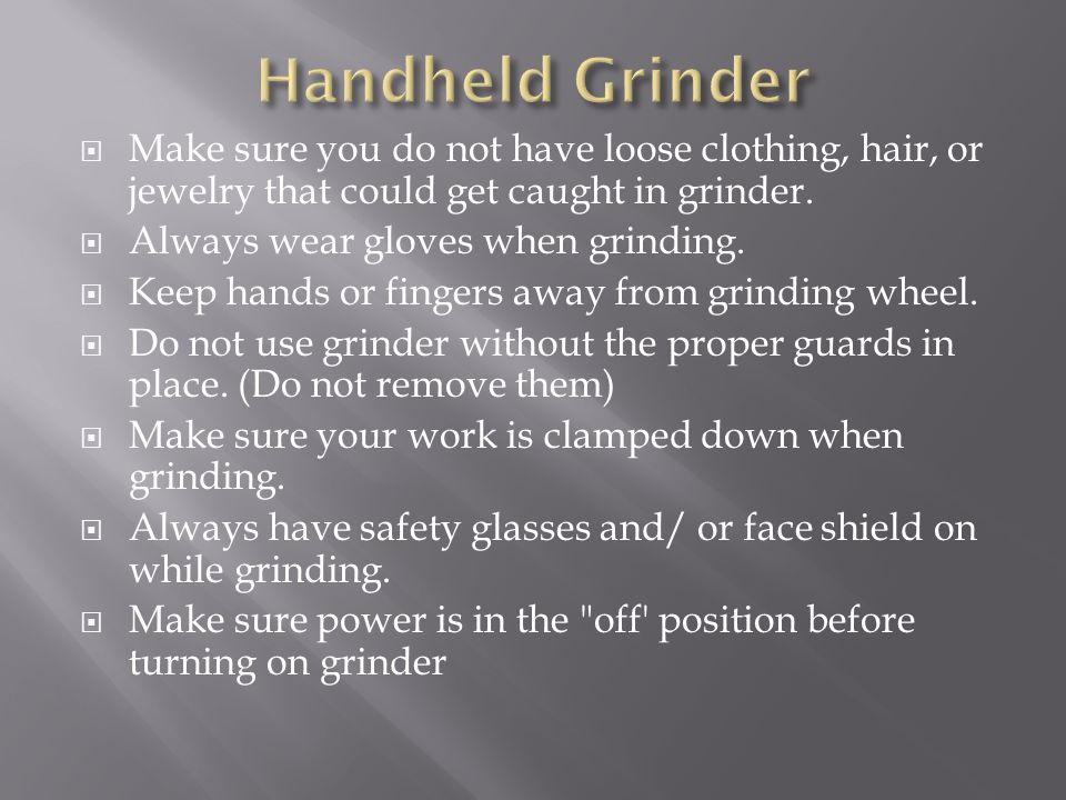 Handheld Grinder Make sure you do not have loose clothing, hair, or jewelry that could get caught in grinder.