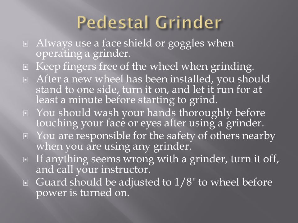 Pedestal Grinder Always use a face shield or goggles when operating a grinder. Keep fingers free of the wheel when grinding.