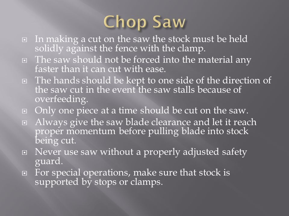 Chop Saw In making a cut on the saw the stock must be held solidly against the fence with the clamp.