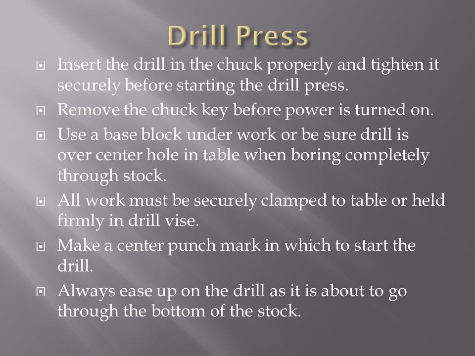 Drill Press Insert the drill in the chuck properly and tighten it securely before starting the drill press.