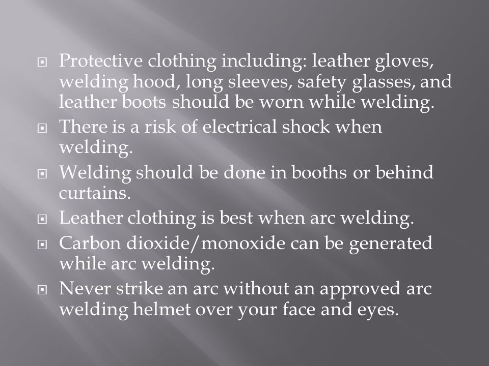 Protective clothing including: leather gloves, welding hood, long sleeves, safety glasses, and leather boots should be worn while welding.