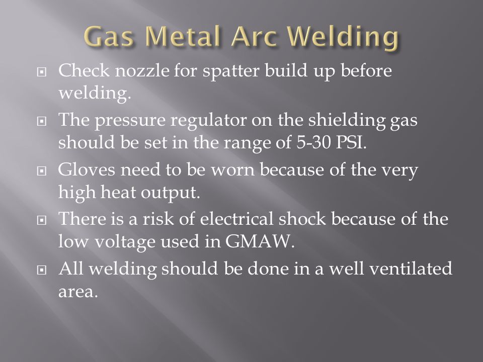 Gas Metal Arc Welding Check nozzle for spatter build up before welding.