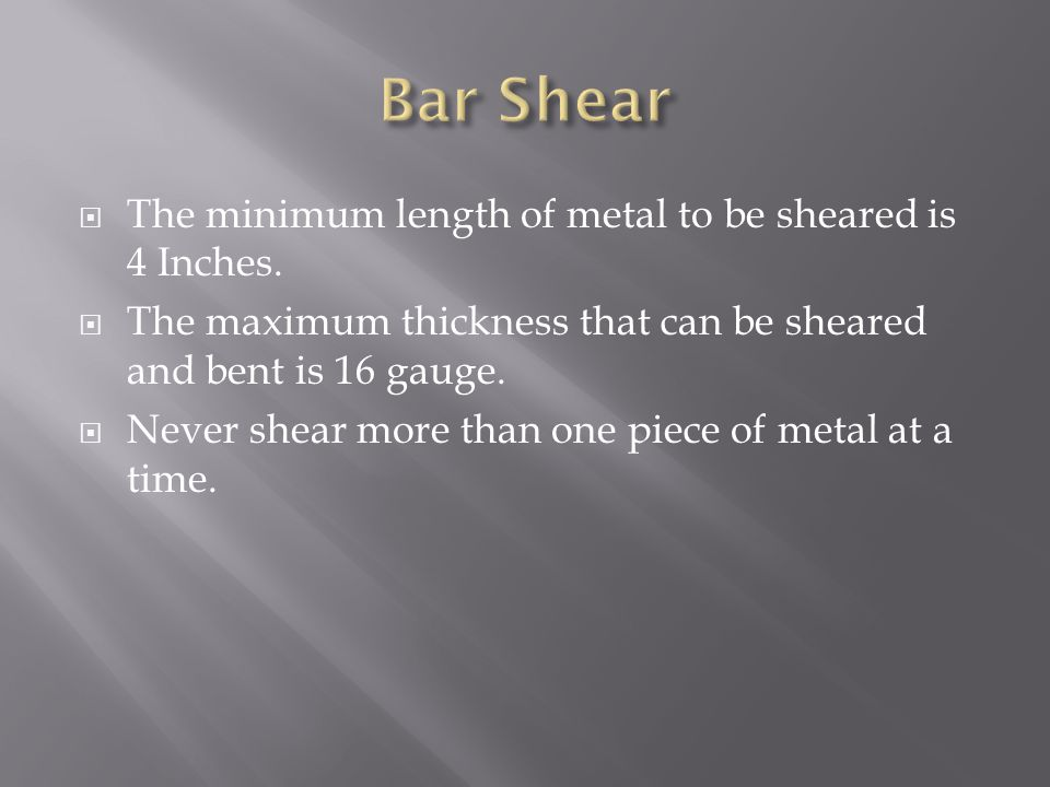 Bar Shear The minimum length of metal to be sheared is 4 Inches.