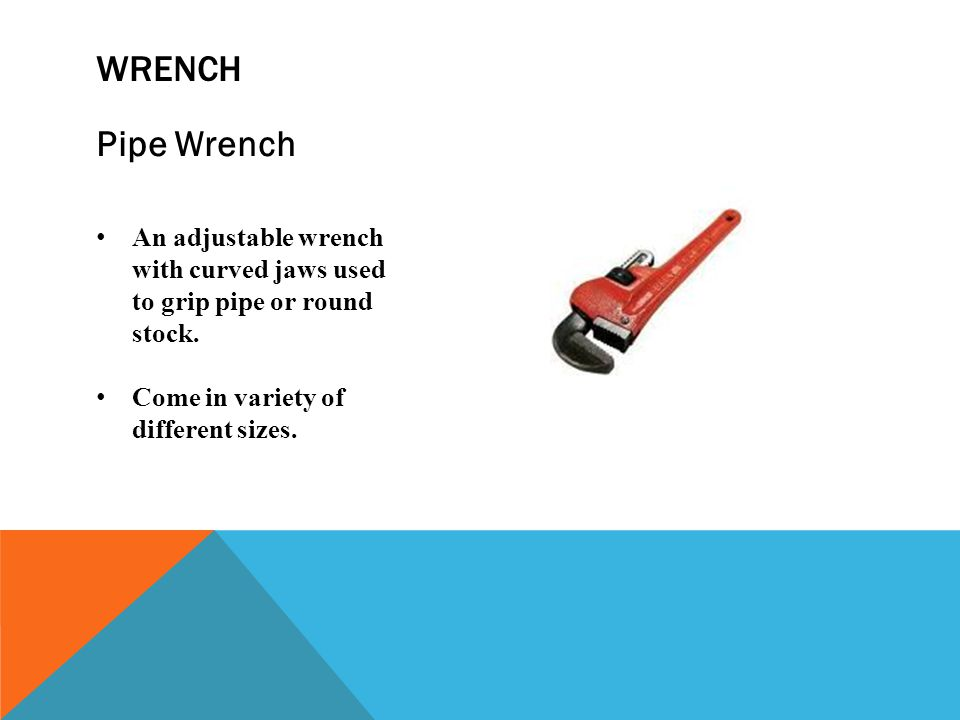wrench Pipe Wrench. An adjustable wrench with curved jaws used to grip pipe or round stock.