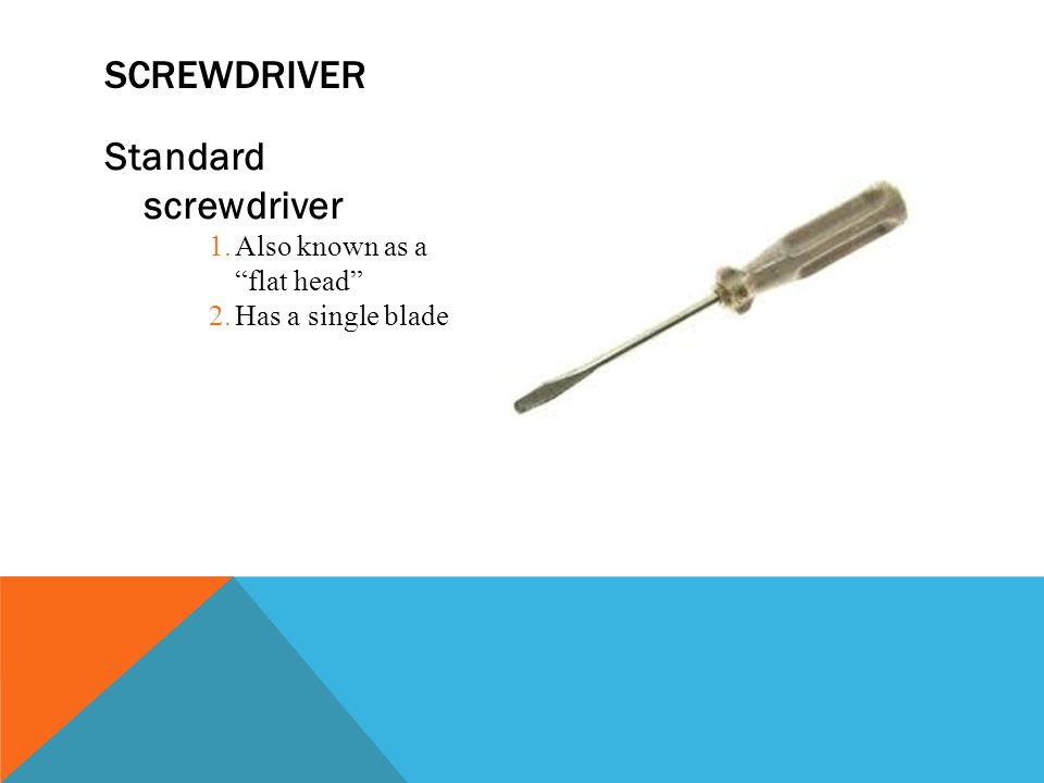screwdriver Standard screwdriver Also known as a flat head