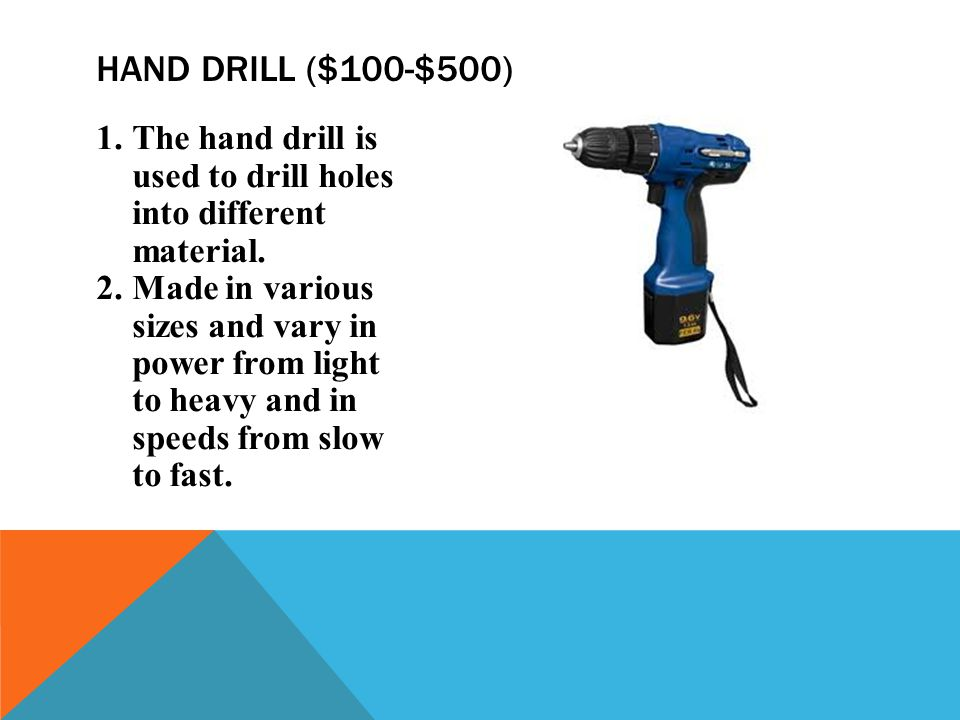 Hand drill ($100-$500) The hand drill is used to drill holes into different material.
