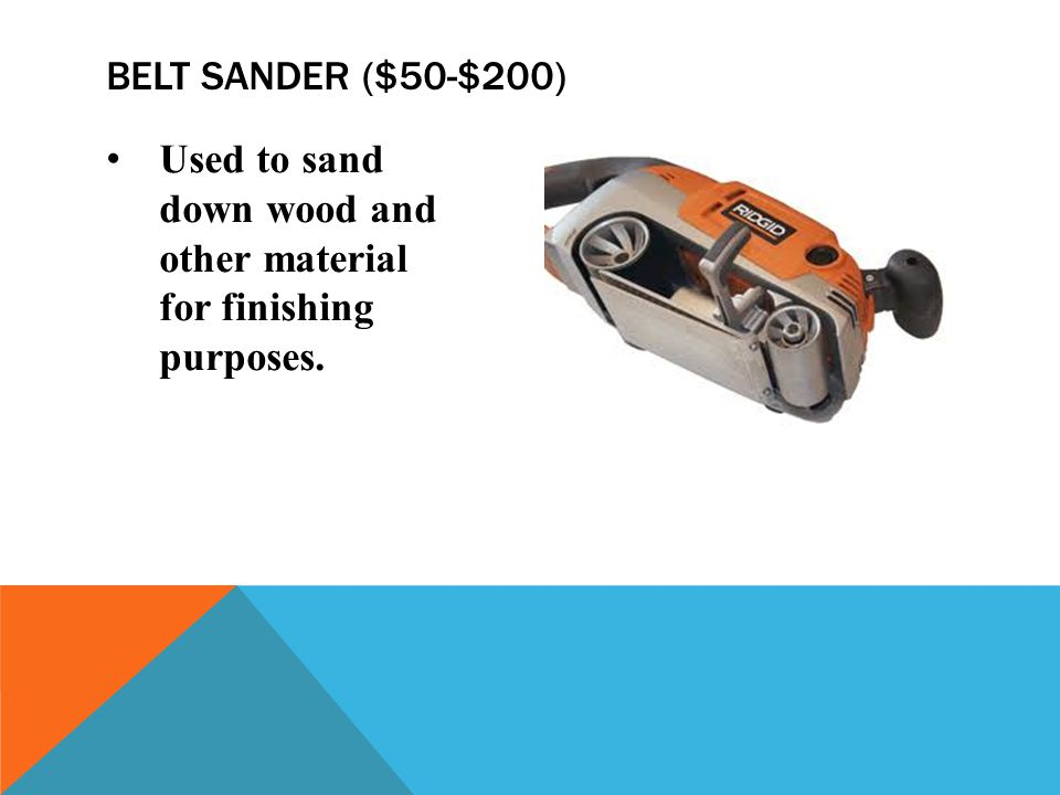 Belt sander ($50-$200) Used to sand down wood and other material for finishing purposes.