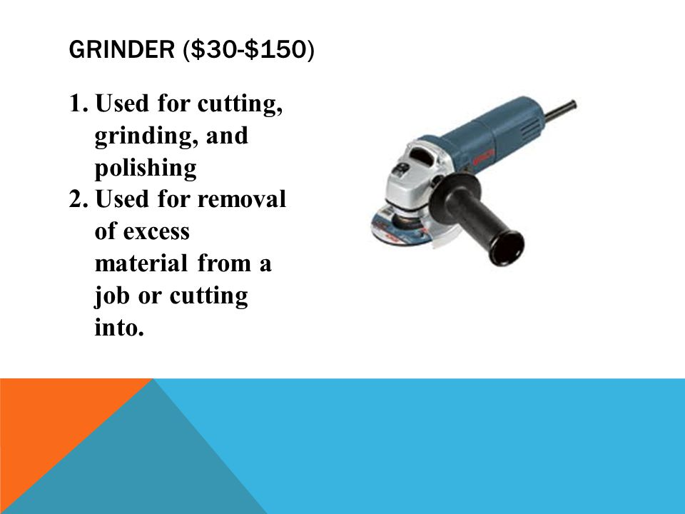 Grinder ($30-$150) Used for cutting, grinding, and polishing.