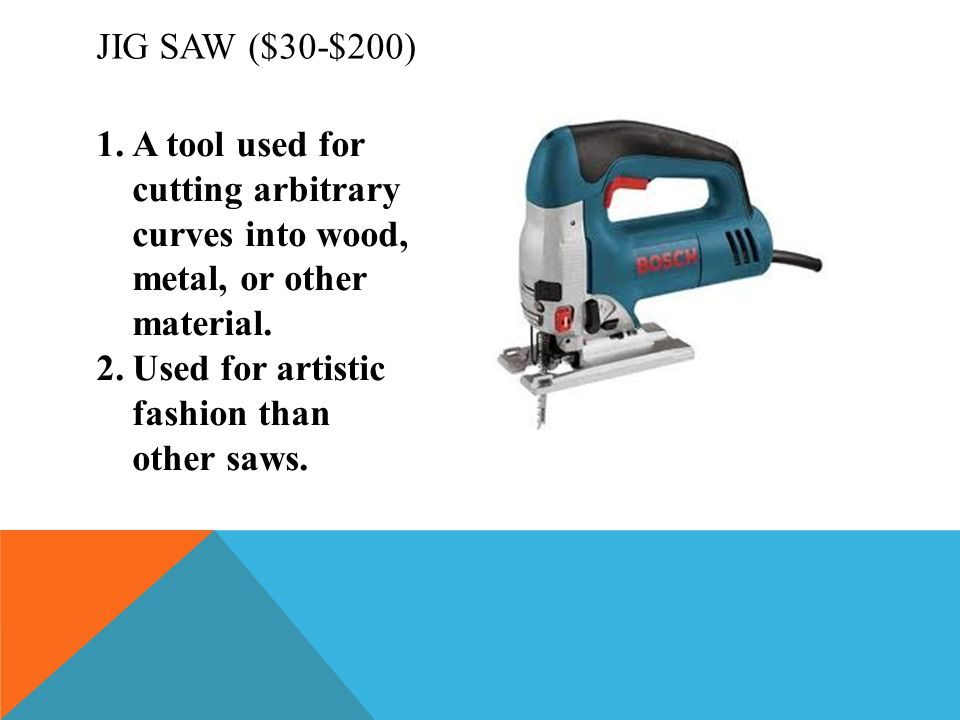 Jig Saw ($30-$200) A tool used for cutting arbitrary curves into wood, metal, or other material.