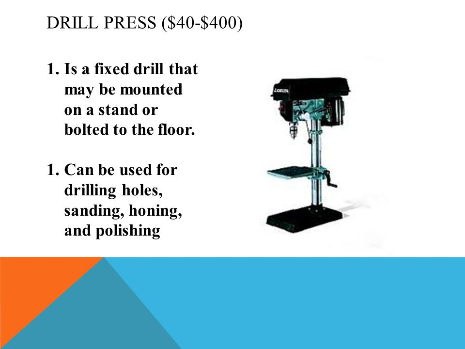 Drill Press ($40-$400) Is a fixed drill that may be mounted on a stand or bolted to the floor.
