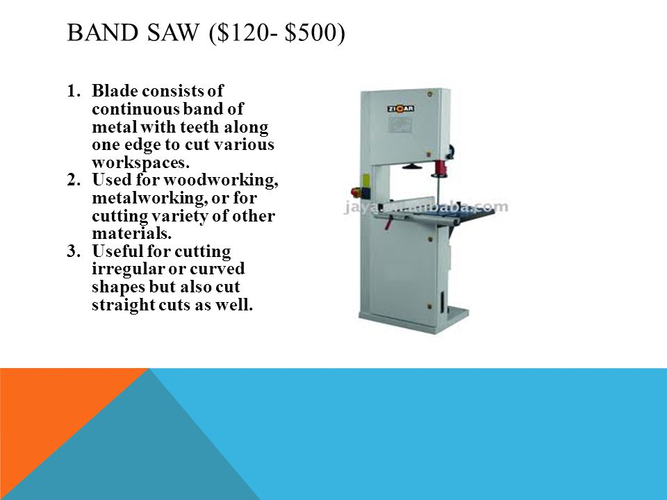 Band Saw ($120- $500) Blade consists of continuous band of metal with teeth along one edge to cut various workspaces.