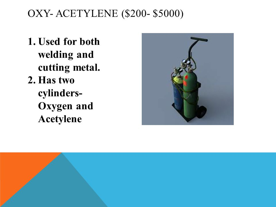Oxy- Acetylene ($200- $5000) Used for both welding and cutting metal.