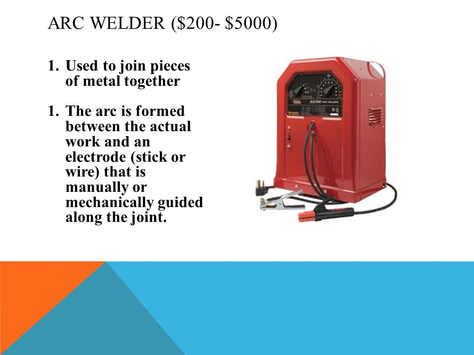 Arc Welder ($200- $5000) Used to join pieces of metal together