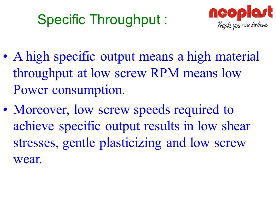 Specific Throughput : A high specific output means a high material throughput at low screw RPM means low Power consumption.