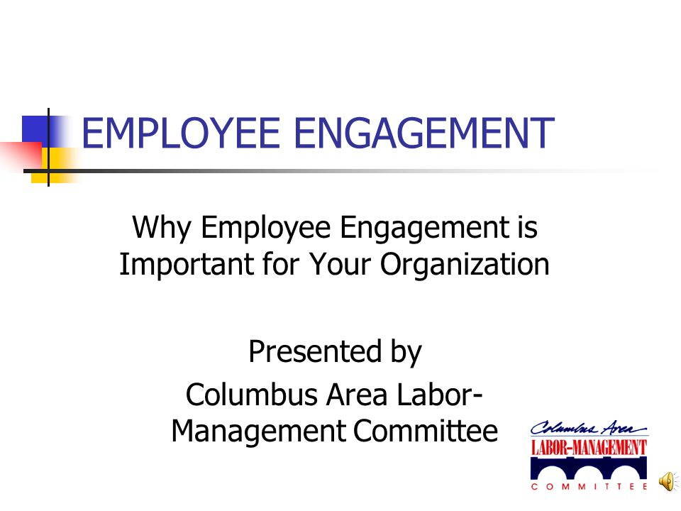 EMPLOYEE ENGAGEMENT Why Employee Engagement is Important for Your Organization.
