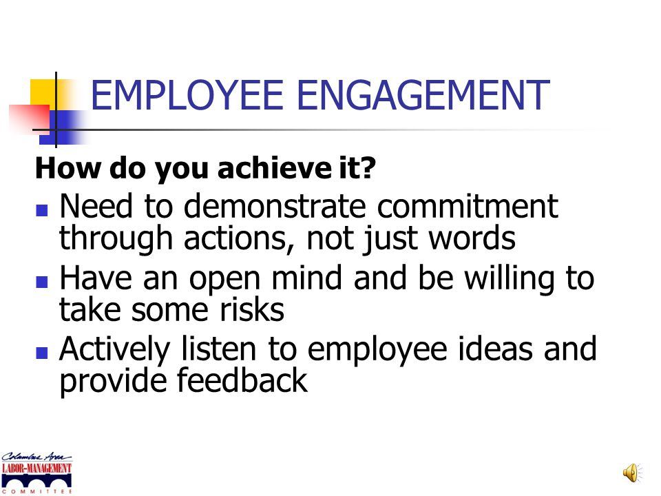 EMPLOYEE ENGAGEMENT How do you achieve it Need to demonstrate commitment through actions, not just words.
